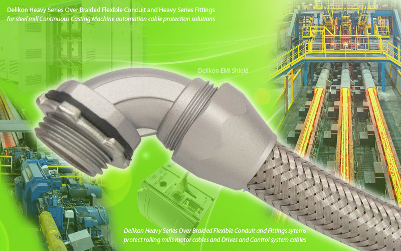 Delikon Heavy Series Over Braided Flexible Conduit and Fittings protect Continuous Casting Machine automation cable.Delikon Heavy Series Over Braided Flexible Conduit and Fittings systems protect rolling mills motor cables and Drives and Control system cables.